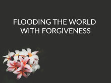 Flooding the World with Forgiveness