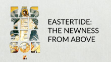 EASTERTIDE: The Newness From Above