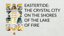 EASTERTIDE: The Crystal City On the Shores of the Lake of Fire