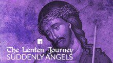 The Lenten Journey: Suddenly Angels