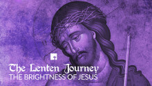 The Lenten Journey: The Brightness of Jesus