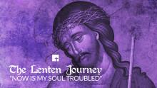 "The Lenten Journey: ""Now Is My Soul Troubled"""
